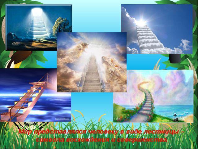 Мир представлялся человеку в виде лестницы – символа восхождения и совершенства