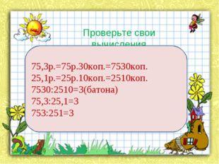 Проверьте свои вычисления 75,3р.=75р.30коп.=7530коп. 25,1р.=25р.10коп.=2510ко
