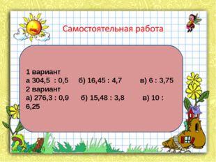 1 вариант а 304,5 : 0,5 б) 16,45 : 4,7 в) 6 : 3,75 2 вариант а) 276,3 : 0,9 б