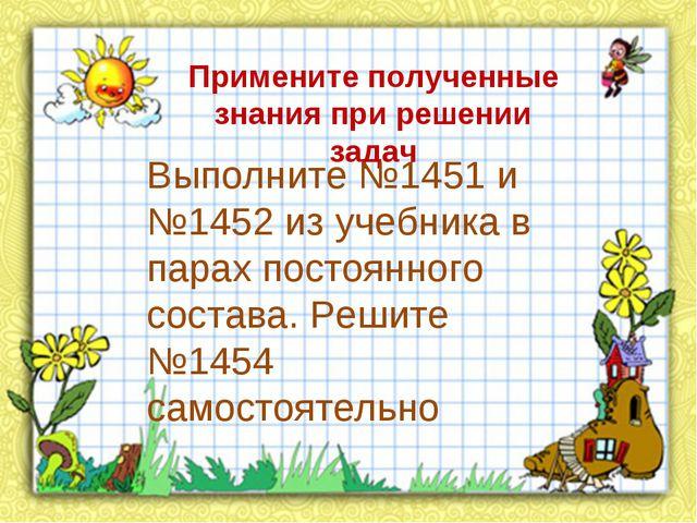 Примените полученные знания при решении задач Выполните №1451 и №1452 из учеб...