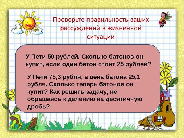 У Пети 50 рублей. Сколько батонов он купит, если один батон стоит 25 рублей?...