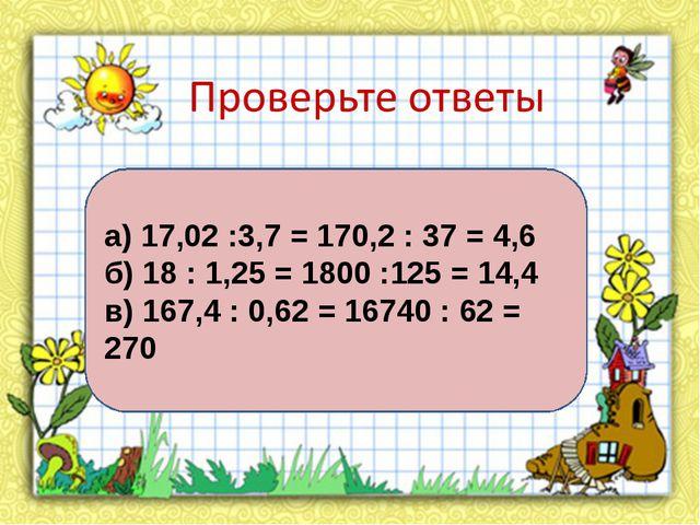 а) 17,02 :3,7 = 170,2 : 37 = 4,6 б) 18 : 1,25 = 1800 :125 = 14,4 в) 167,4 : 0...