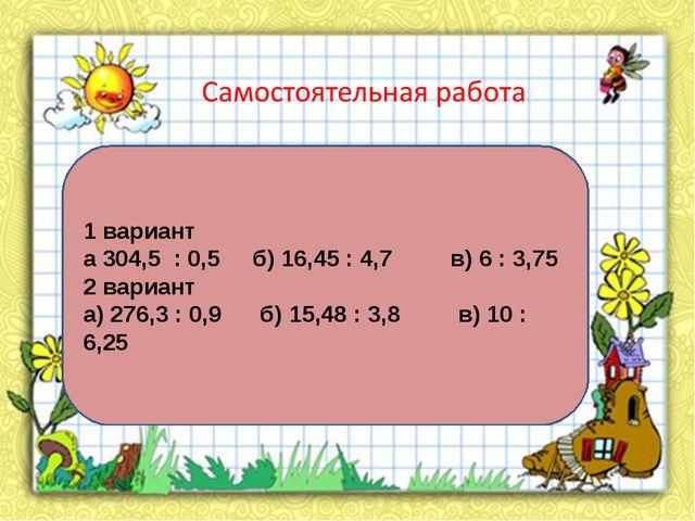 1 вариант а 304,5 : 0,5 б) 16,45 : 4,7 в) 6 : 3,75 2 вариант а) 276,3 : 0,9 б...