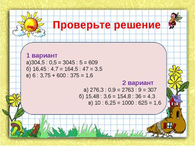Проверьте решение 1 вариант а)304,5 : 0,5 = 3045 : 5 = 609 б) 16,45 : 4,7 = 1...