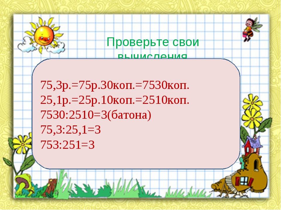 Проверьте свои вычисления 75,3р.=75р.30коп.=7530коп. 25,1р.=25р.10коп.=2510ко...