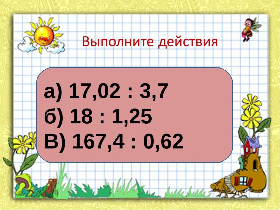 а) 17,02 : 3,7 б) 18 : 1,25 В) 167,4 : 0,62