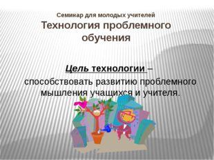 Семинар для молодых учителей Технология проблемного обучения Цель технологии