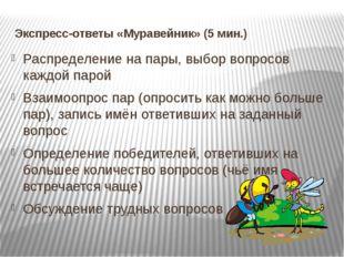 Экспресс-ответы «Муравейник» (5 мин.) Распределение на пары, выбор вопросов к