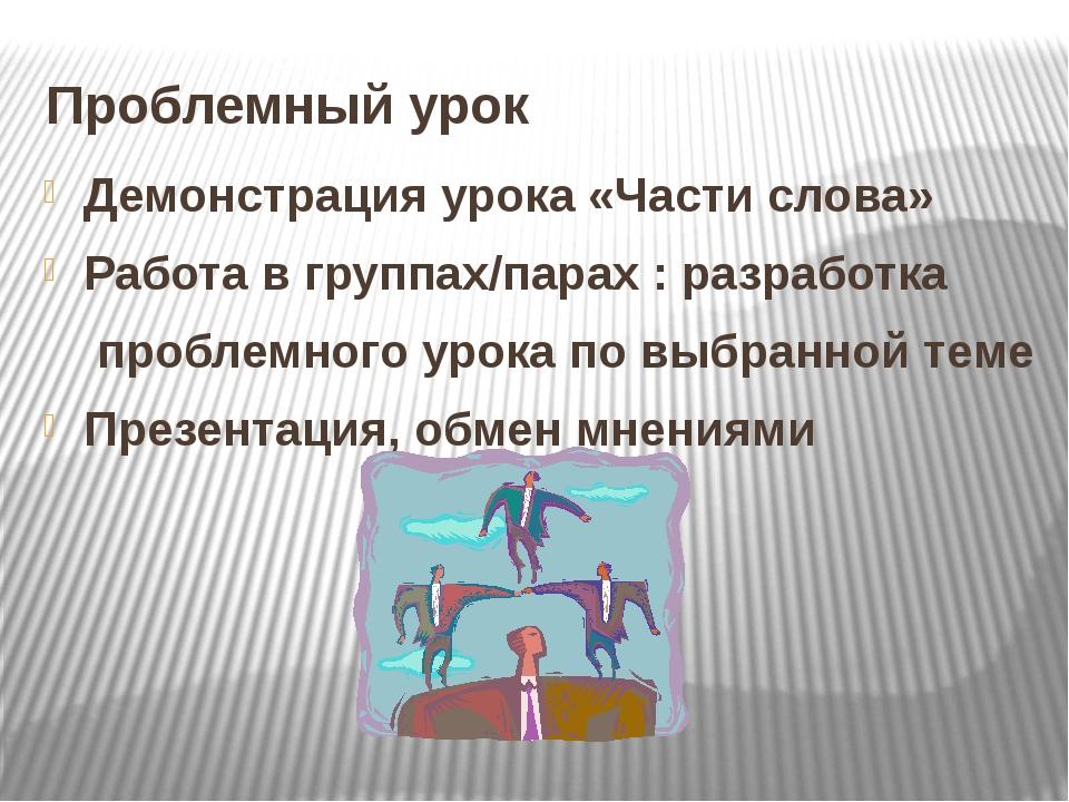 Проблемный урок Демонстрация урока «Части слова» Работа в группах/парах : раз...