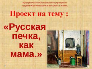 Проект на тему : «Русская печка, как мама.» Муниципальное образовательное учр