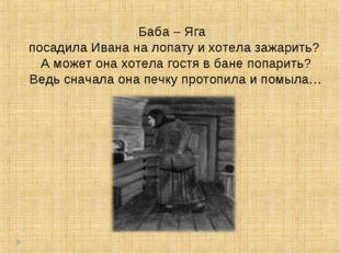 Баба – Яга посадила Ивана на лопату и хотела зажарить? А может она хотела гос