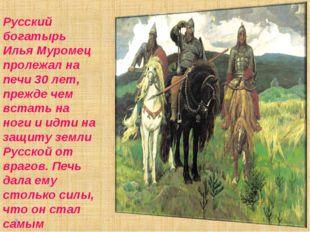 Русский богатырь Илья Муромец пролежал на печи 30 лет, прежде чем встать на н