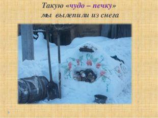 Такую «чудо – печку» мы вылепили из снега