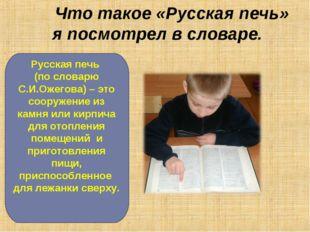 Что такое «Русская печь» я посмотрел в словаре. Русская печь (по словарю С.И