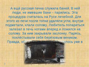 А ещё русская печка служила баней. В ней люди, не имевшие бани – парились. Э