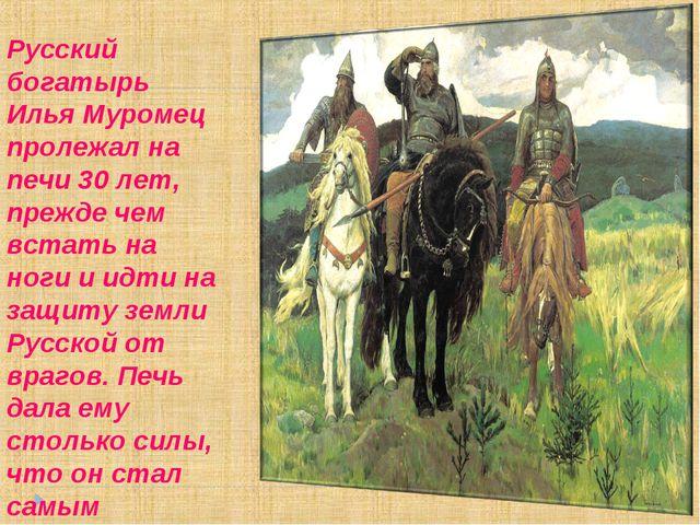 Русский богатырь Илья Муромец пролежал на печи 30 лет, прежде чем встать на н...