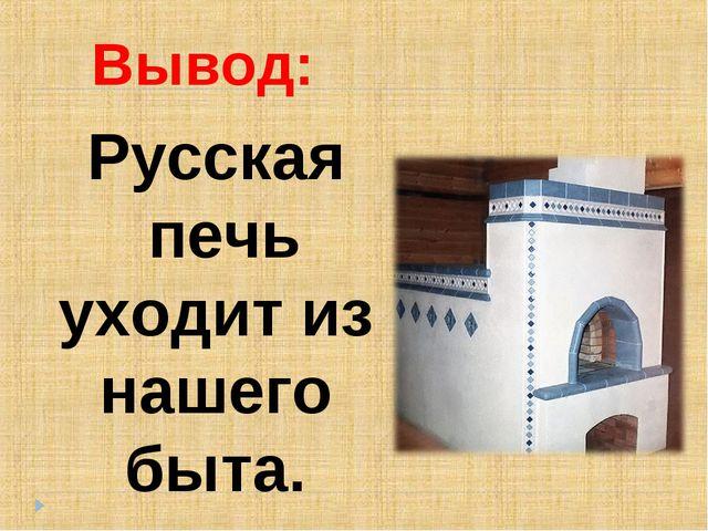 Русская печь уходит из нашего быта. Вывод: