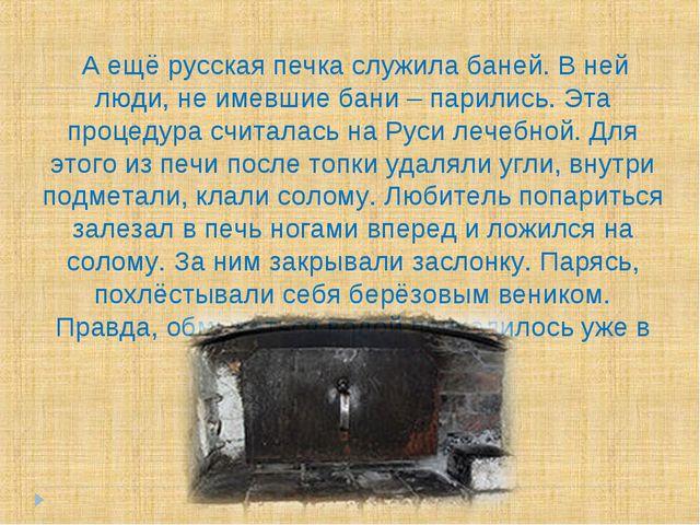 А ещё русская печка служила баней. В ней люди, не имевшие бани – парились. Э...