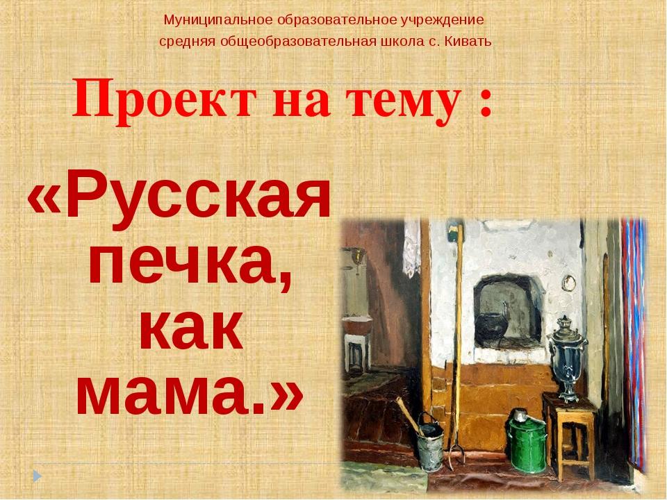 Проект на тему : «Русская печка, как мама.» Муниципальное образовательное учр...