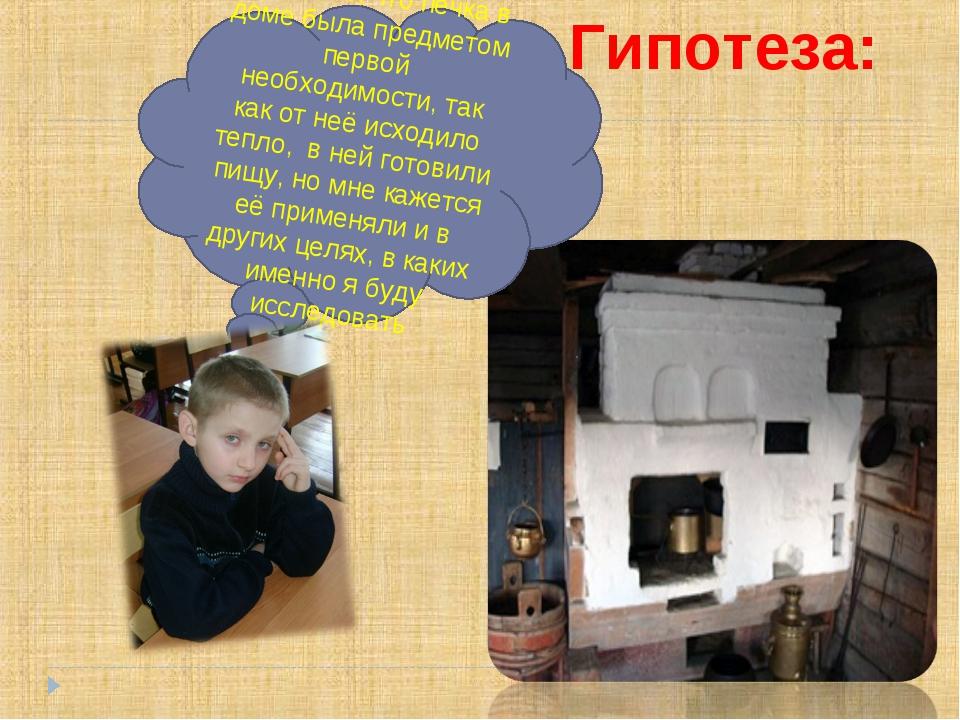 Гипотеза: Я думаю, что печка в доме была предметом первой необходимости, так...