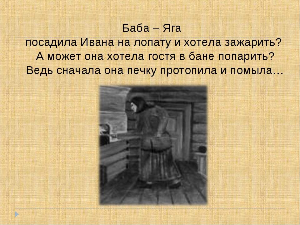 Баба – Яга посадила Ивана на лопату и хотела зажарить? А может она хотела гос...