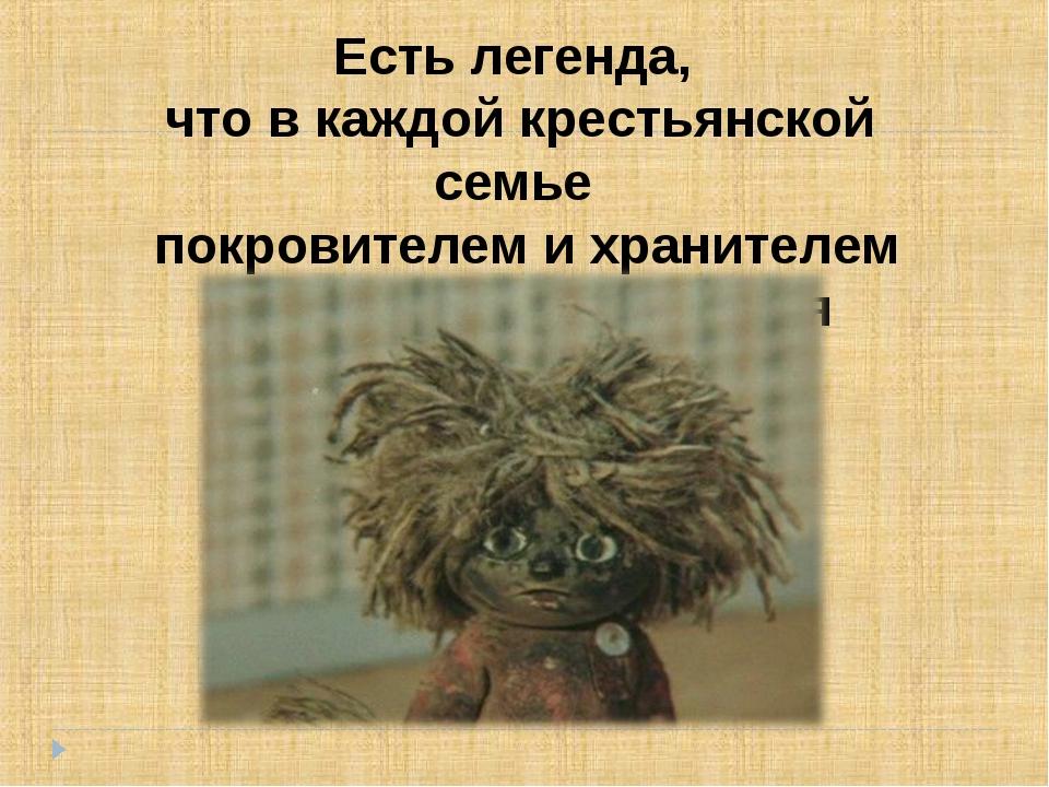 Есть легенда, что в каждой крестьянской семье покровителем и хранителем очага...
