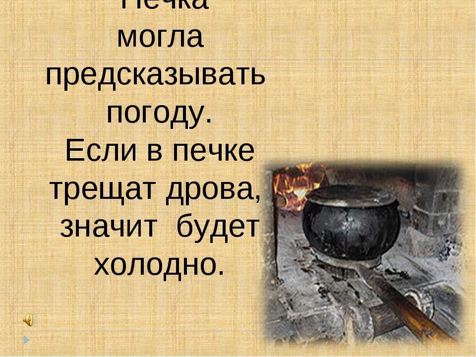 Печка могла предсказывать погоду. Если в печке трещат дрова, значит будет хо...