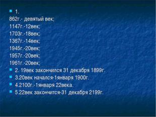 1. 862г.- девятый век; 1147г.-12век; 1703г.-18век; 1367г.-14век; 1945г.-20век