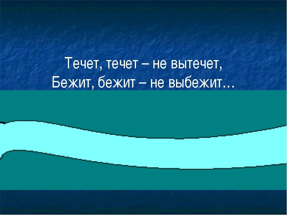 Течет, течет – не вытечет, Бежит, бежит – не выбежит…