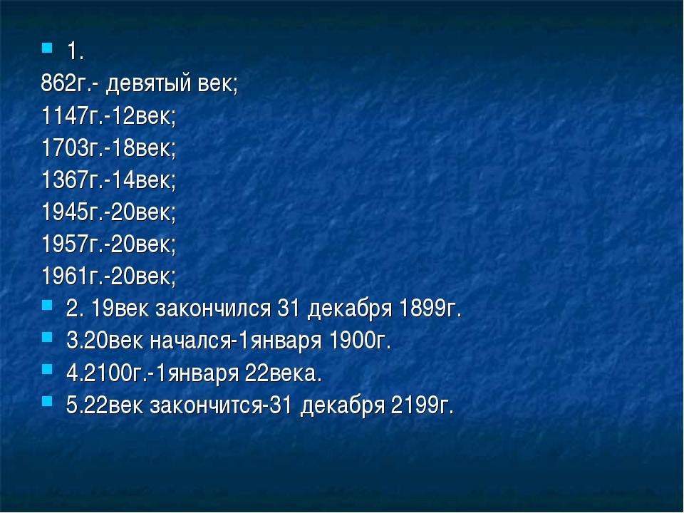 1. 862г.- девятый век; 1147г.-12век; 1703г.-18век; 1367г.-14век; 1945г.-20век...