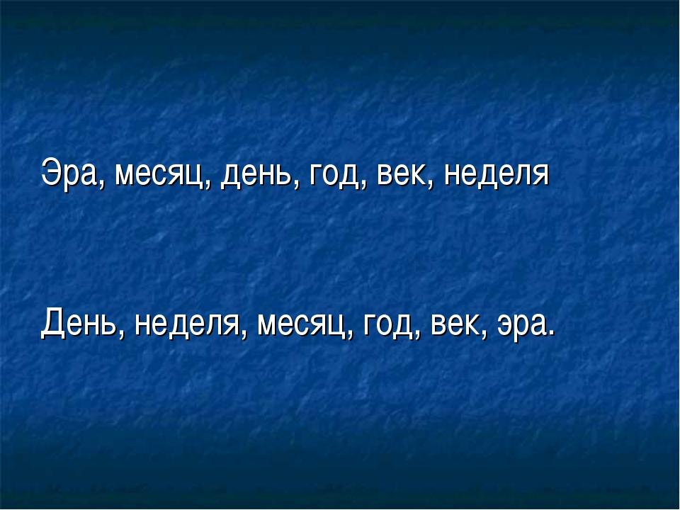 Эра, месяц, день, год, век, неделя День, неделя, месяц, год, век, эра.