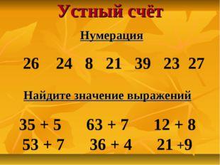 Устный счёт Нумерация 26 24 8 21 39 23 27 Найдите значение выражений 35 + 5 6