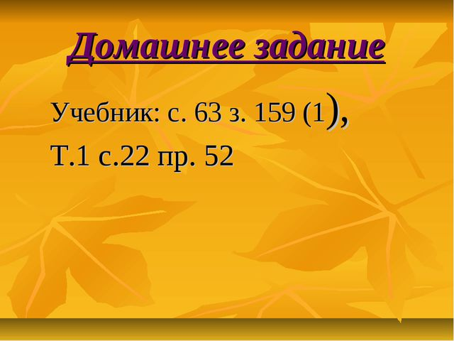 Домашнее задание Учебник: с. 63 з. 159 (1), Т.1 с.22 пр. 52