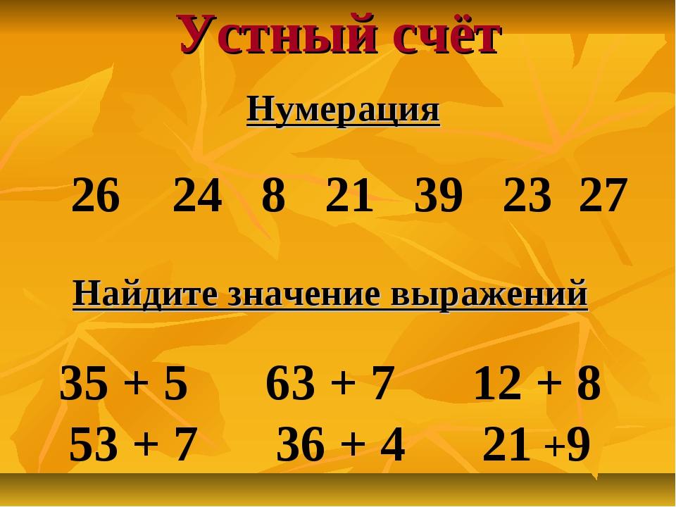 Устный счёт Нумерация 26 24 8 21 39 23 27 Найдите значение выражений 35 + 5 6...