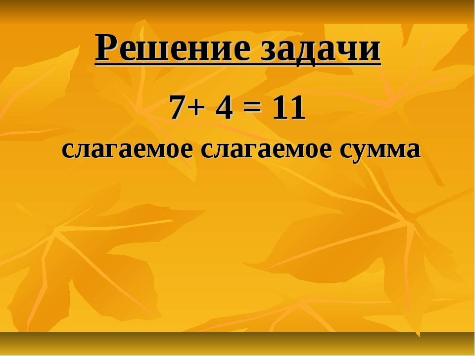 Решение задачи 7+ 4 = 11 слагаемое слагаемое сумма