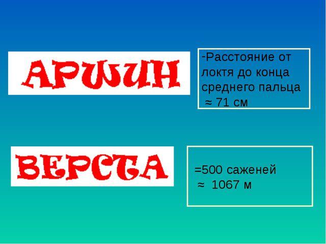 Расстояние от локтя до конца среднего пальца ≈ 71 см =500 саженей ≈ 1067 м