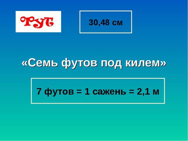 30,48 см «Семь футов под килем» 7 футов = 1 сажень = 2,1 м