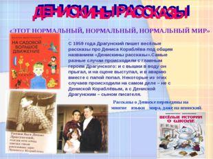 «ЭТОТ НОРМАЛЬНЫЙ, НОРМАЛЬНЫЙ, НОРМАЛЬНЫЙ МИР» . С 1959 года Драгунский пишет