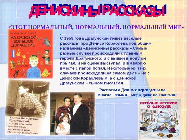 «ЭТОТ НОРМАЛЬНЫЙ, НОРМАЛЬНЫЙ, НОРМАЛЬНЫЙ МИР» . С 1959 года Драгунский пишет...