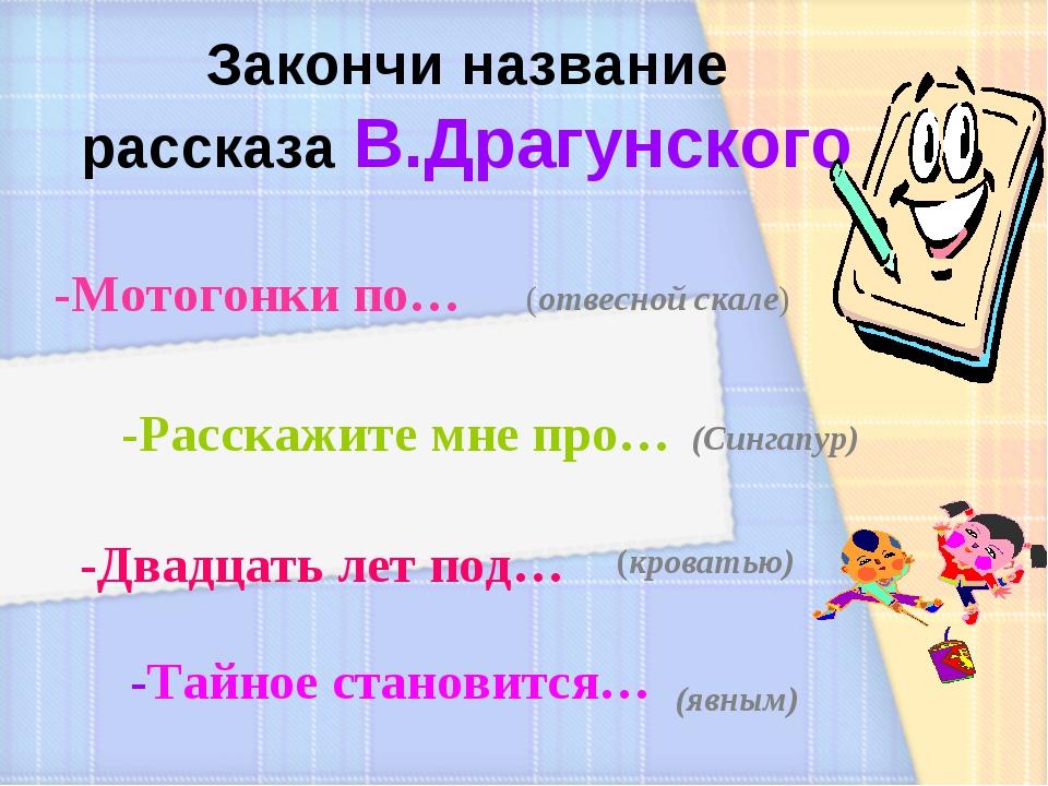 Закончи название рассказа В.Драгунского -Мотогонки по… (отвесной скале) -Расс...