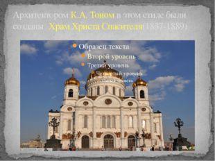 Архитектором К.А. Тоном в этом стиле были созданы Храм Христа Спасителя(1837-