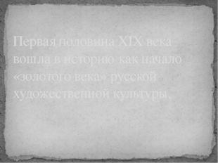 Первая половина XIX века вошла в историю как начало «золотого века» русской х