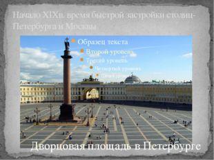 Начало XIXв. время быстрой застройки столиц- Петербурга и Москвы Дворцовая пл