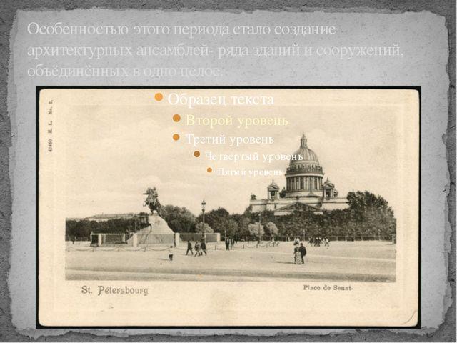 Особенностью этого периода стало создание архитектурных ансамблей- ряда здани...