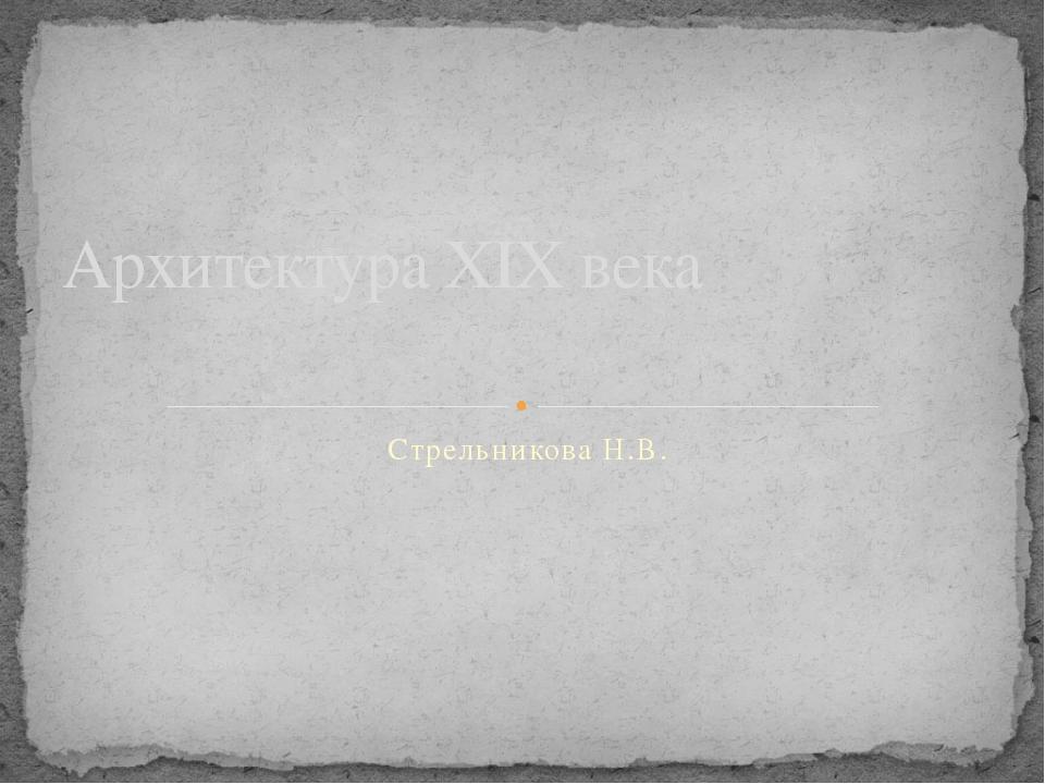 Стрельникова Н.В. Архитектура ХIX века