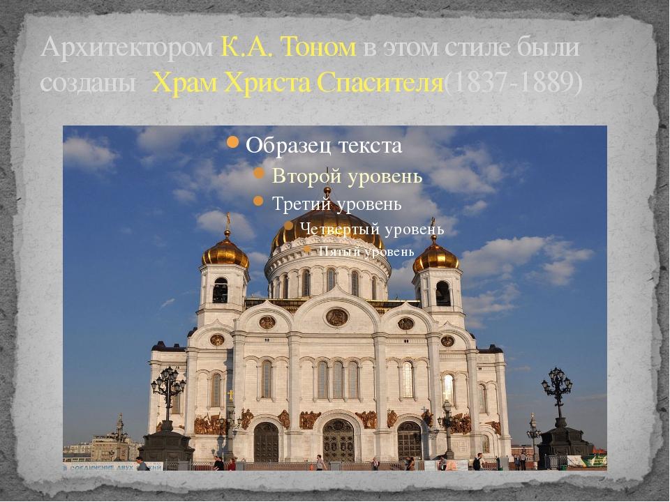 Архитектором К.А. Тоном в этом стиле были созданы Храм Христа Спасителя(1837-...