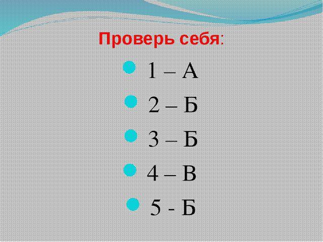 Проверь себя: 1 – А 2 – Б 3 – Б 4 – В 5 - Б