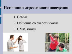 Источники агрессивного поведения 1. Семья 2. Общение со сверстниками 3. СМИ,