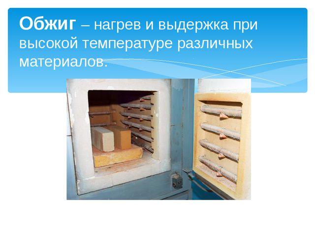 Обжиг – нагрев и выдержка при высокой температуре различных материалов.