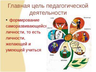 Главная цель педагогической деятельности формирование саморазвивающейся лично